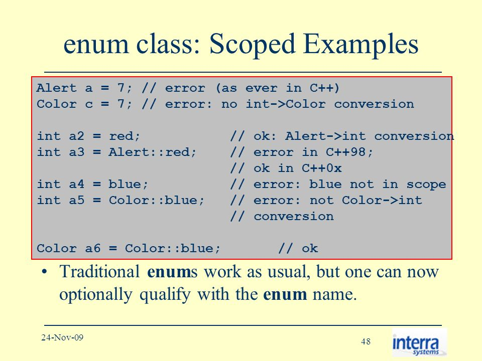 48 24-Nov-09 enum class: Scoped Examples Traditional enums work as usual, but one can now optionally qualify with the enum name.