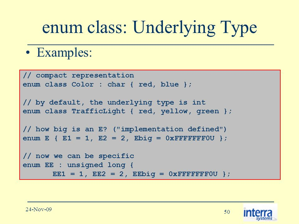 50 24-Nov-09 enum class: Underlying Type Examples: // compact representation enum class Color : char { red, blue }; // by default, the underlying type is int enum class TrafficLight { red, yellow, green }; // how big is an E.