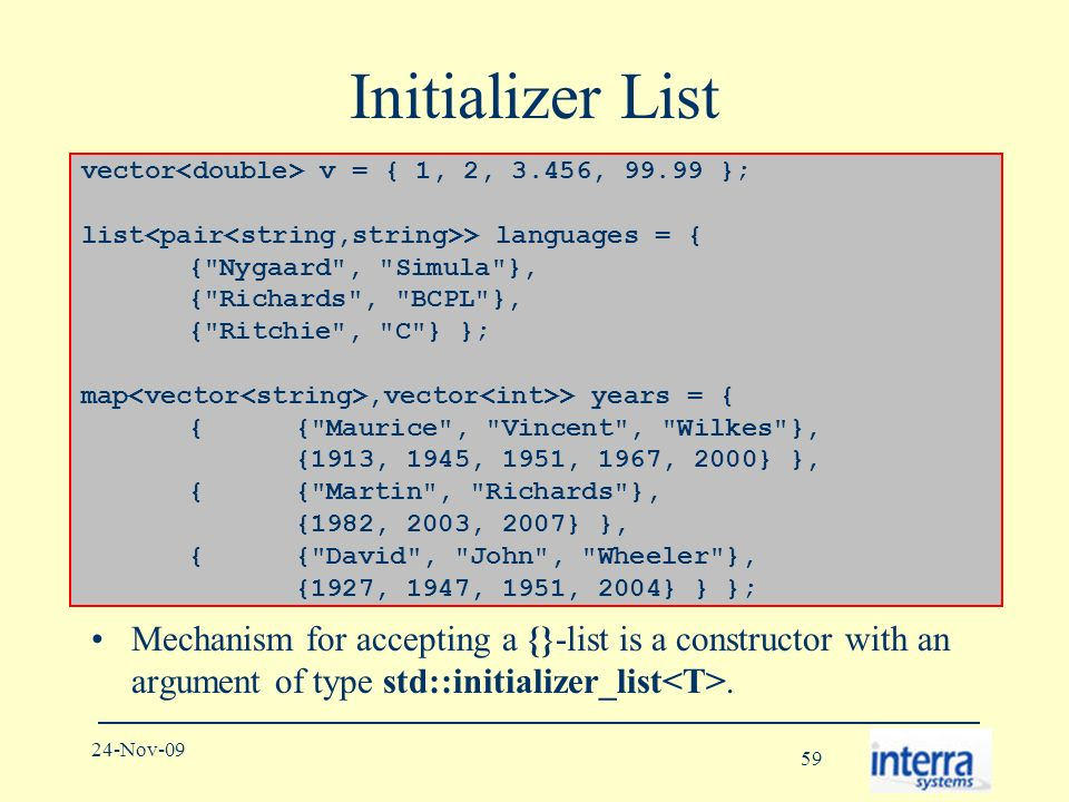 59 24-Nov-09 Initializer List Mechanism for accepting a {}-list is a constructor with an argument of type std::initializer_list.