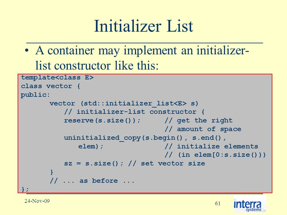 61 24-Nov-09 Initializer List A container may implement an initializer- list constructor like this: template class vector { public: vector (std::initializer_list s) // initializer-list constructor { reserve(s.size()); // get the right // amount of space uninitialized_copy(s.begin(), s.end(), elem); // initialize elements // (in elem[0:s.size())) sz = s.size(); // set vector size } //...