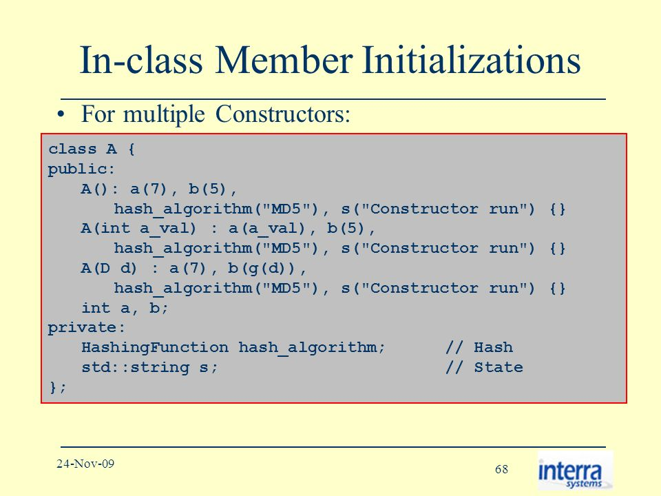 68 24-Nov-09 In-class Member Initializations For multiple Constructors: To mean: class A { public: A(): a(7), b(5), hash_algorithm( MD5 ), s( Constructor run ) {} A(int a_val) : a(a_val), b(5), hash_algorithm( MD5 ), s( Constructor run ) {} A(D d) : a(7), b(g(d)), hash_algorithm( MD5 ), s( Constructor run ) {} int a, b; private: HashingFunction hash_algorithm; // Hash std::string s; // State };