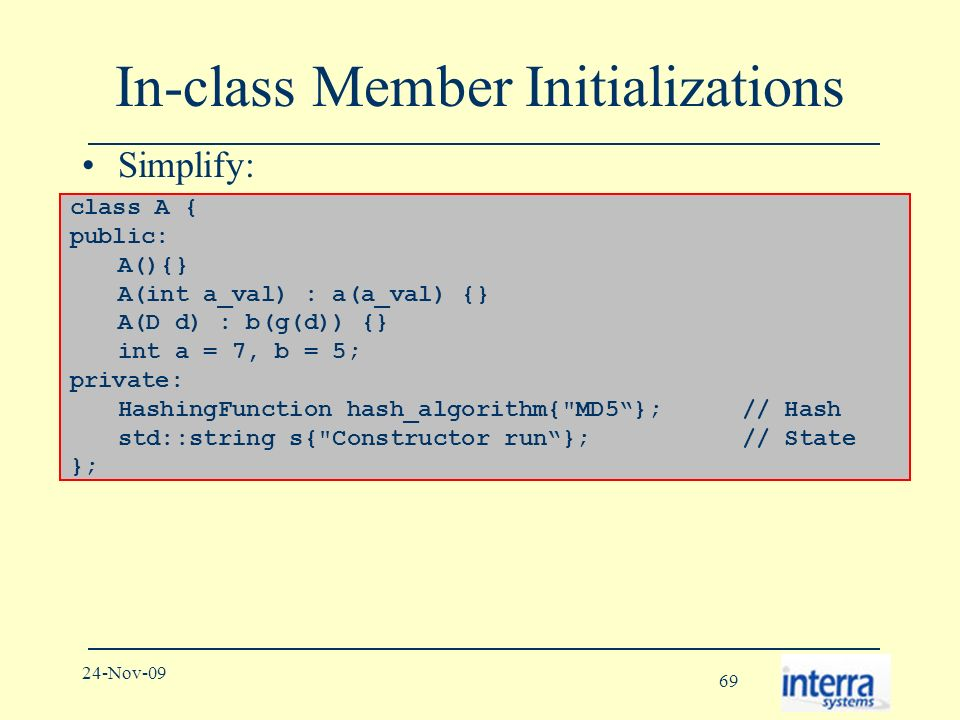 69 24-Nov-09 In-class Member Initializations Simplify: To mean: class A { public: A(){} A(int a_val) : a(a_val) {} A(D d) : b(g(d)) {} int a = 7, b = 5; private: HashingFunction hash_algorithm{ MD5}; // Hash std::string s{ Constructor run}; // State };