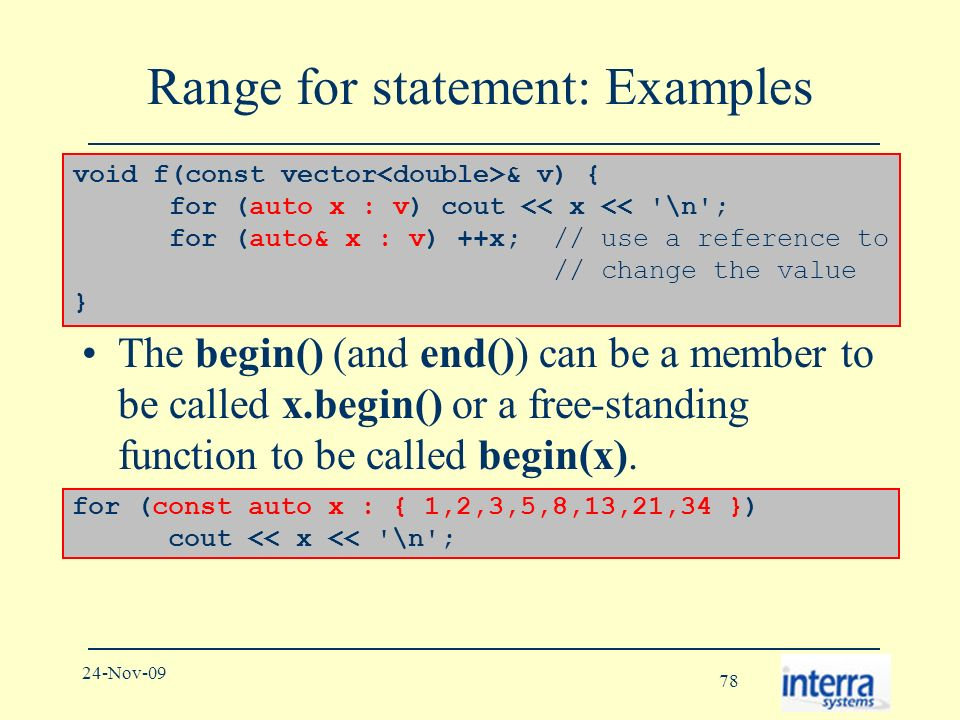 78 24-Nov-09 Range for statement: Examples The begin() (and end()) can be a member to be called x.begin() or a free-standing function to be called begin(x).