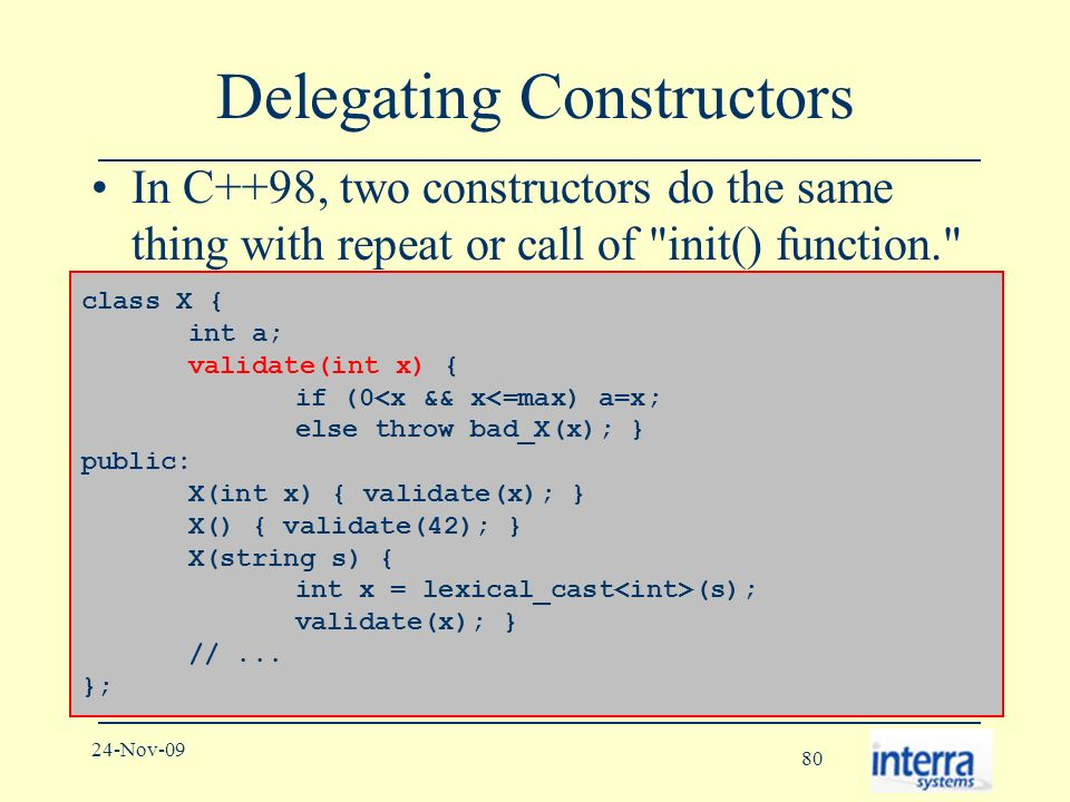 80 24-Nov-09 Delegating Constructors In C++98, two constructors do the same thing with repeat or call of init() function. class X { int a; validate(int x) { if (0<x && x<=max) a=x; else throw bad_X(x); } public: X(int x) { validate(x); } X() { validate(42); } X(string s) { int x = lexical_cast (s); validate(x); } //...