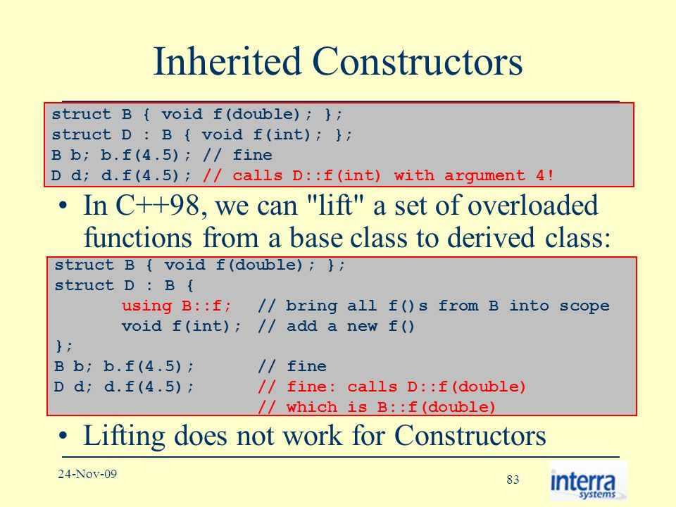83 24-Nov-09 Inherited Constructors In C++98, we can lift a set of overloaded functions from a base class to derived class: Lifting does not work for Constructors struct B { void f(double); }; struct D : B { void f(int); }; B b; b.f(4.5); // fine D d; d.f(4.5); // calls D::f(int) with argument 4.