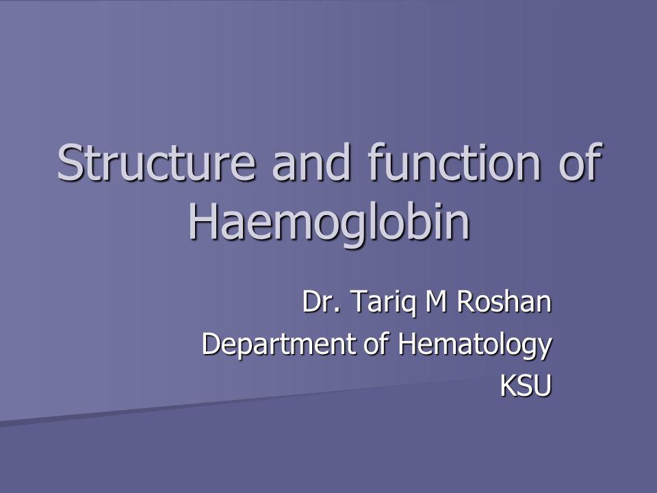 Structure and function of Haemoglobin Dr. Tariq M Roshan Department of Hematology KSU