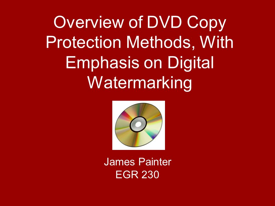 Overview of DVD Copy Protection Methods, With Emphasis on Digital Watermarking James Painter EGR 230