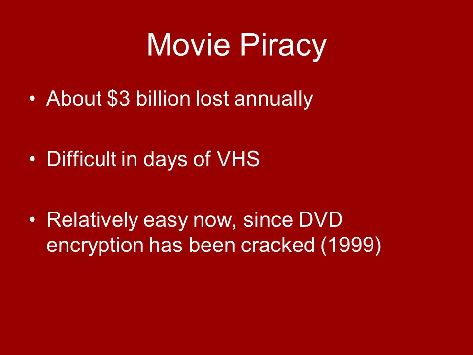 Movie Piracy About $3 billion lost annually Difficult in days of VHS Relatively easy now, since DVD encryption has been cracked (1999)