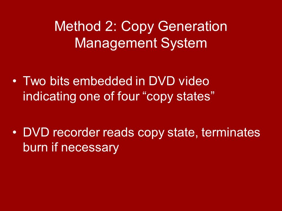 Method 2: Copy Generation Management System Two bits embedded in DVD video indicating one of four copy states DVD recorder reads copy state, terminates burn if necessary