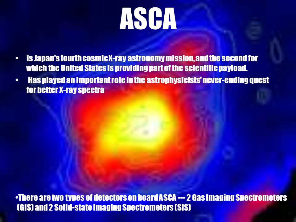 ASCA Is Japan's fourth cosmic X-ray astronomy mission, and the second for which the United States is providing part of the scientific payload. Has pla