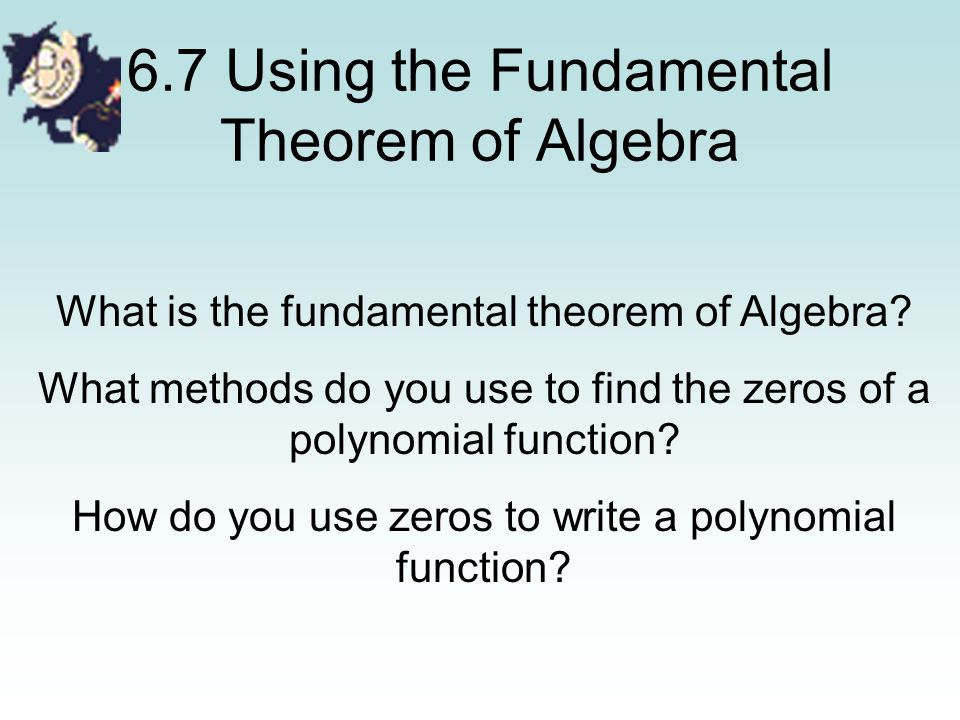 6.7 Using the Fundamental Theorem of Algebra What is the fundamental theorem of Algebra? What methods do you use to find the zeros of a polynomial fun
