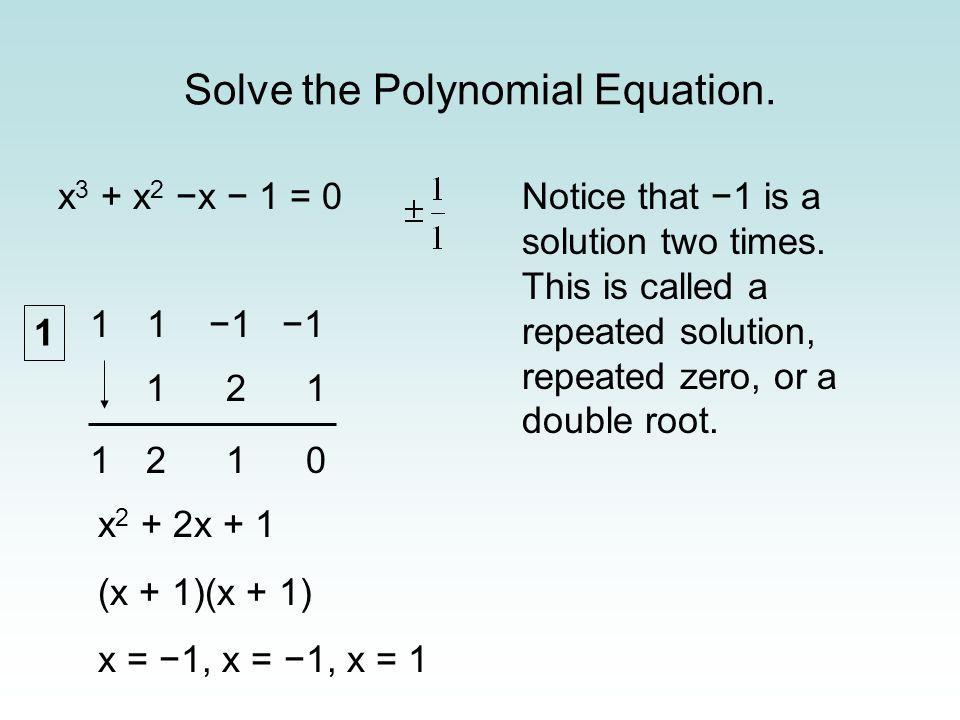 Solve the Polynomial Equation. x 3 + x 2 x 1 = 0 1 1 1 x 2 + 2x + 1 (x + 1)(x + 1) x = 1, x = 1, x = 1 121 1210 Notice that 1 is a solution two times.