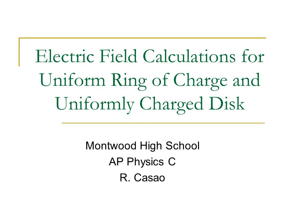 Electric Field Calculations for Uniform Ring of Charge and Uniformly Charged Disk Montwood High School AP Physics C R. Casao