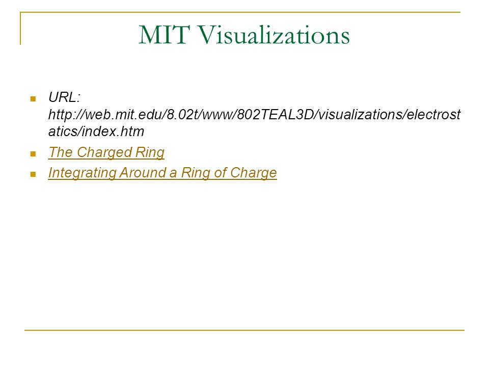 MIT Visualizations URL: http://web.mit.edu/8.02t/www/802TEAL3D/visualizations/electrost atics/index.htm The Charged Ring Integrating Around a Ring of
