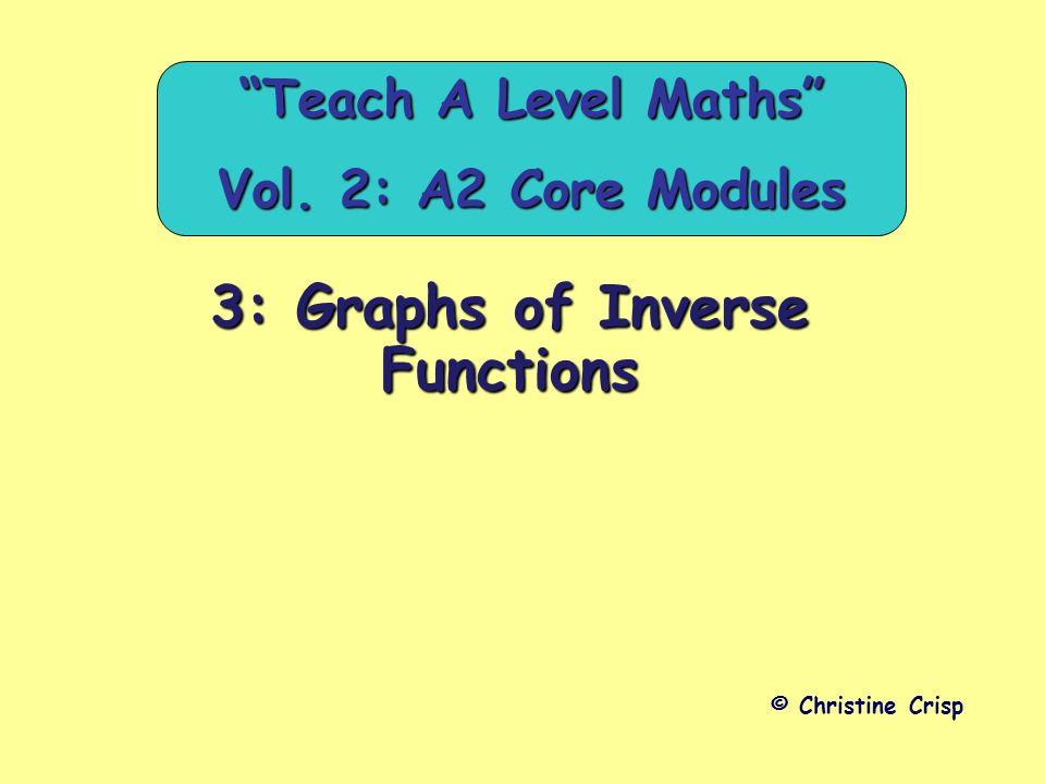 3: Graphs of Inverse Functions © Christine Crisp Teach A Level Maths Vol. 2: A2 Core Modules