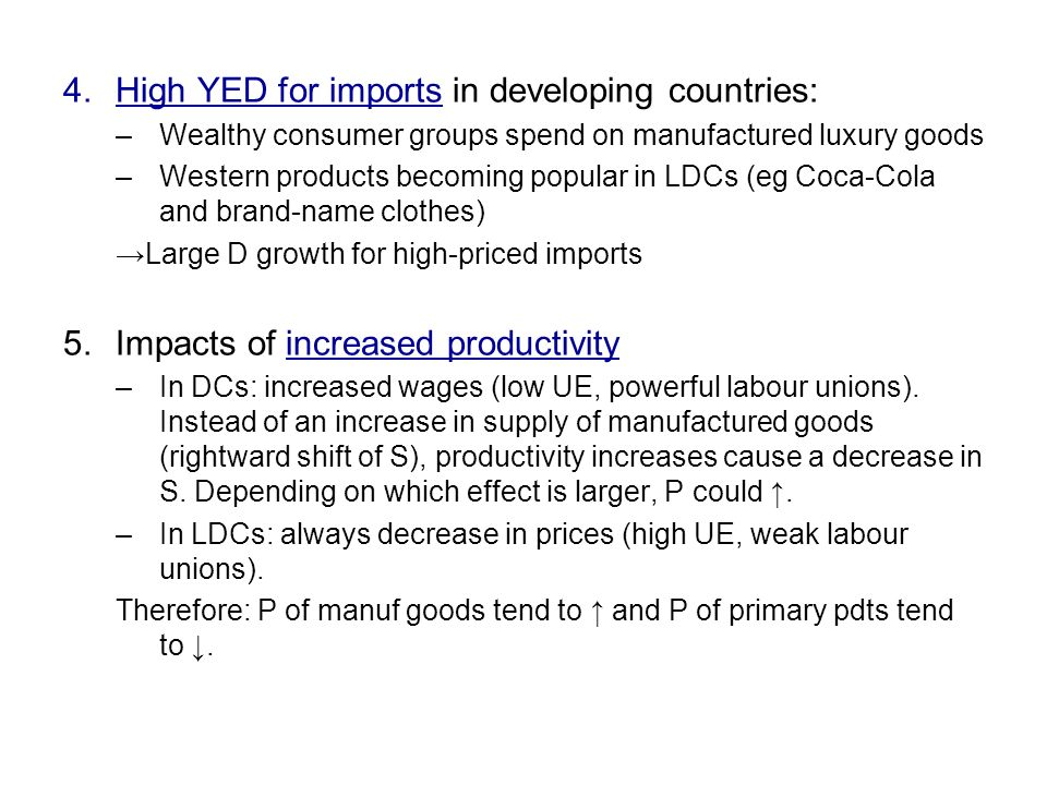 4.High YED for imports in developing countries: –Wealthy consumer groups spend on manufactured luxury goods –Western products becoming popular in LDCs (eg Coca-Cola and brand-name clothes) Large D growth for high-priced imports 5.Impacts of increased productivity –In DCs: increased wages (low UE, powerful labour unions).