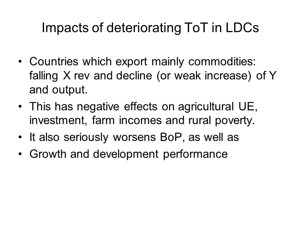 Impacts of deteriorating ToT in LDCs Countries which export mainly commodities: falling X rev and decline (or weak increase) of Y and output.