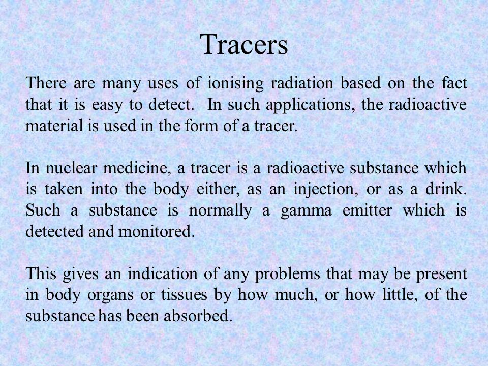 Tracers There are many uses of ionising radiation based on the fact that it is easy to detect. In such applications, the radioactive material is used