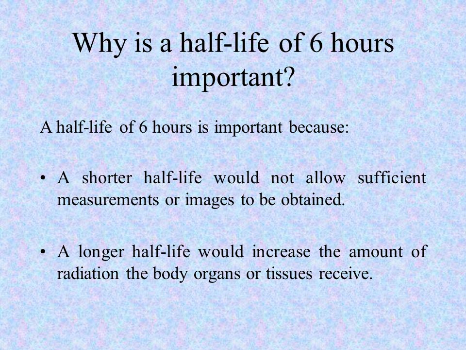 Why is a half-life of 6 hours important? A shorter half-life would not allow sufficient measurements or images to be obtained. A longer half-life woul