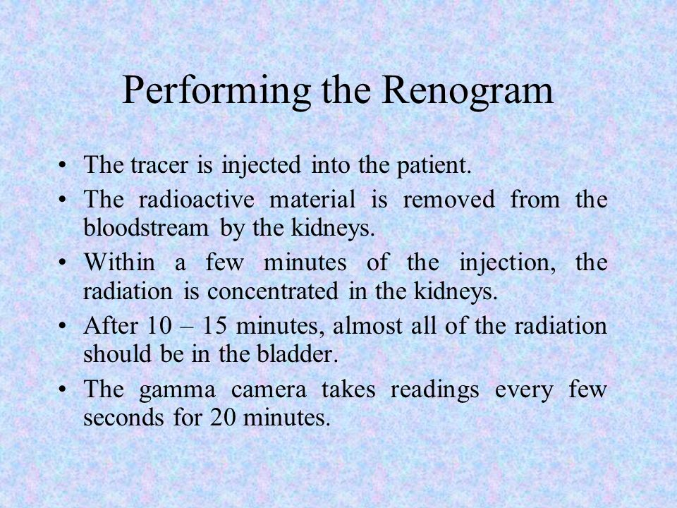 Performing the Renogram The tracer is injected into the patient. The radioactive material is removed from the bloodstream by the kidneys. Within a few