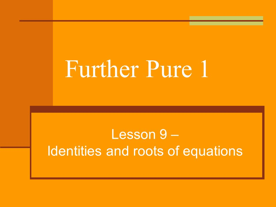 Further Pure 1 Lesson 9 – Identities and roots of equations