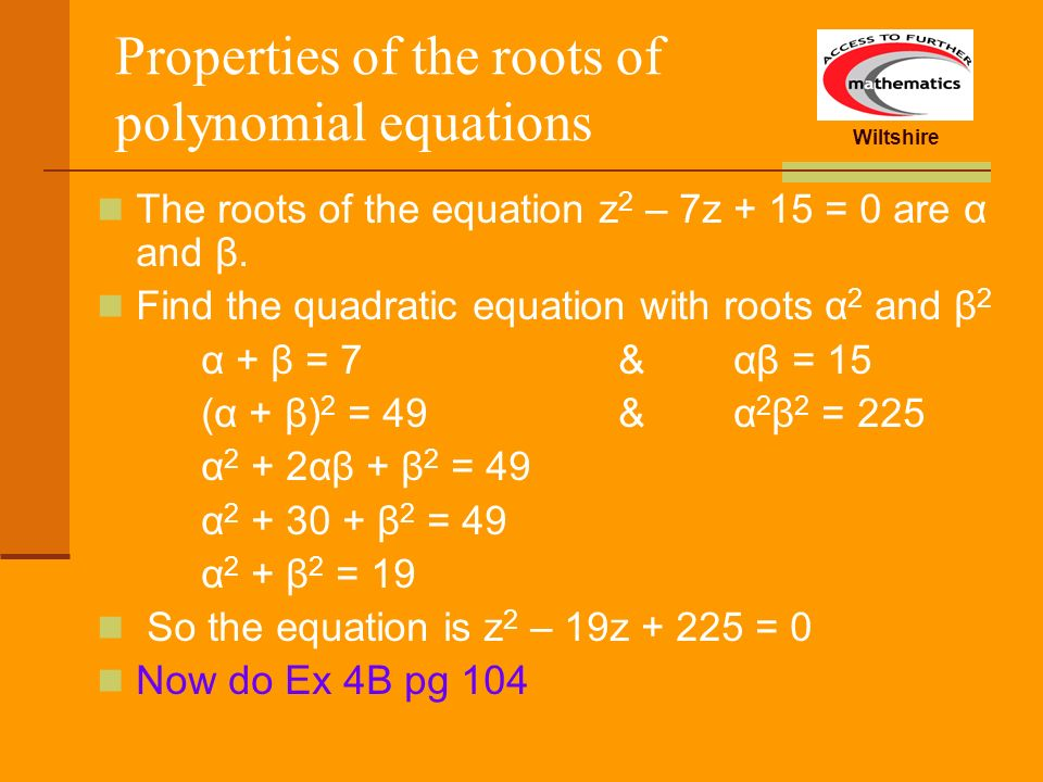 Wiltshire Properties of the roots of polynomial equations The roots of the equation z 2 – 7z + 15 = 0 are α and β. Find the quadratic equation with ro