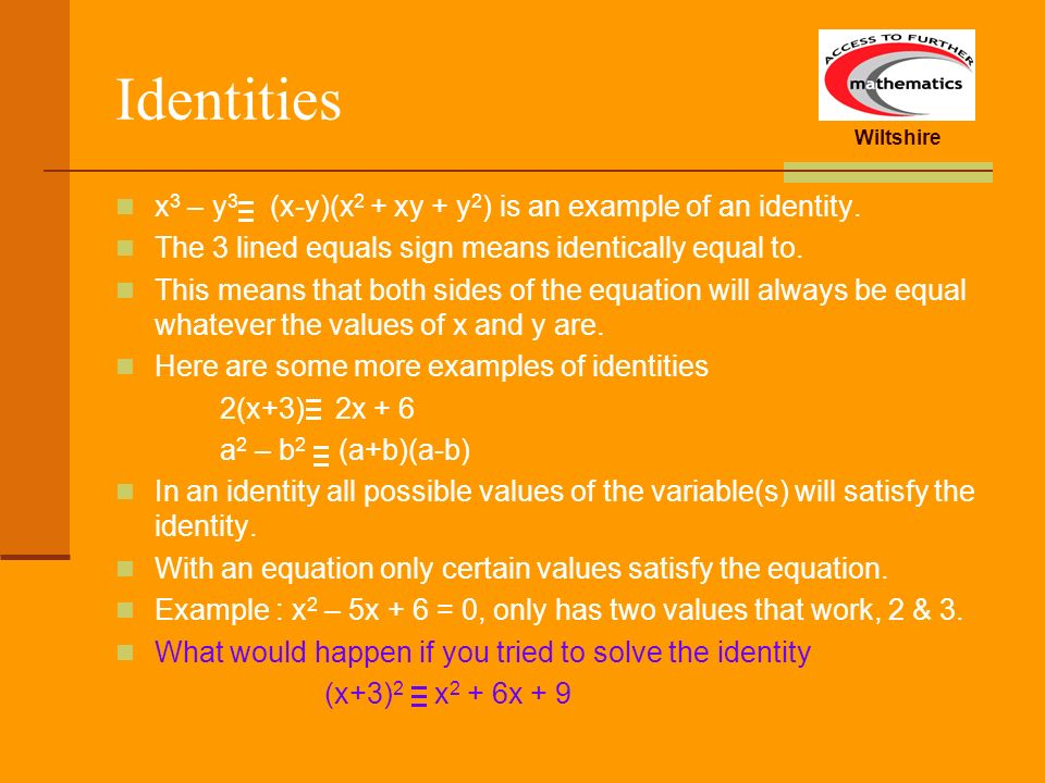Wiltshire Identities x 3 – y 3 (x-y)(x 2 + xy + y 2 ) is an example of an identity. The 3 lined equals sign means identically equal to. This means tha