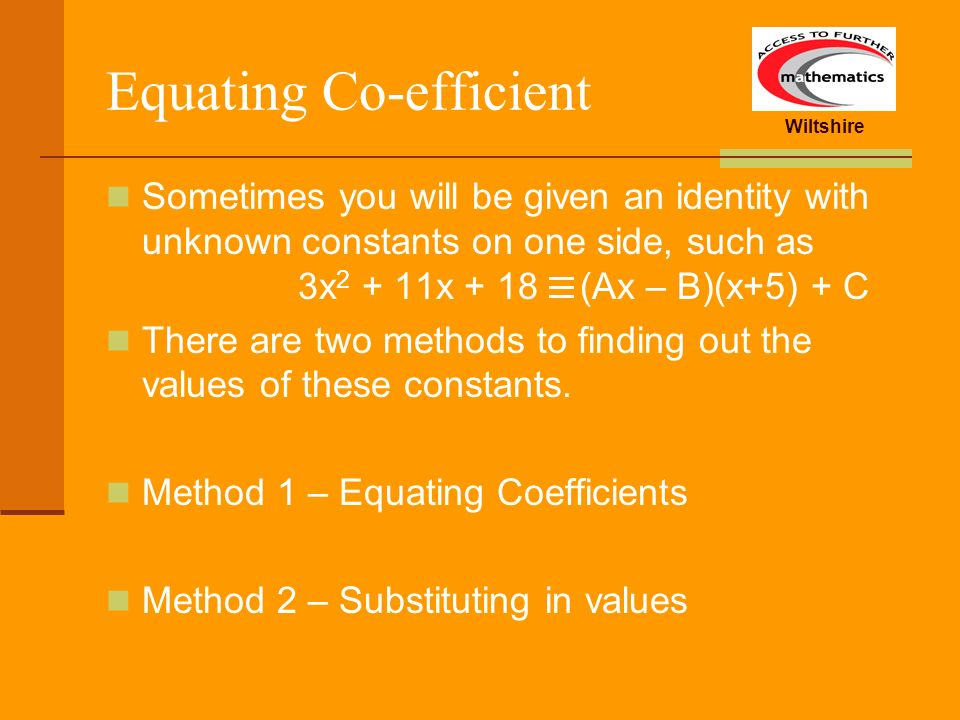 Wiltshire Equating Co-efficient Sometimes you will be given an identity with unknown constants on one side, such as 3x 2 + 11x + 18 (Ax – B)(x+5) + C