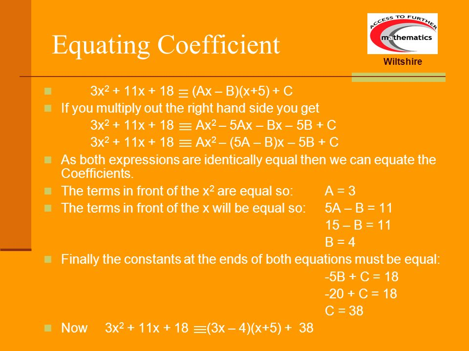 Wiltshire Equating Coefficient 3x 2 + 11x + 18 (Ax – B)(x+5) + C If you multiply out the right hand side you get 3x 2 + 11x + 18 Ax 2 – 5Ax – Bx – 5B