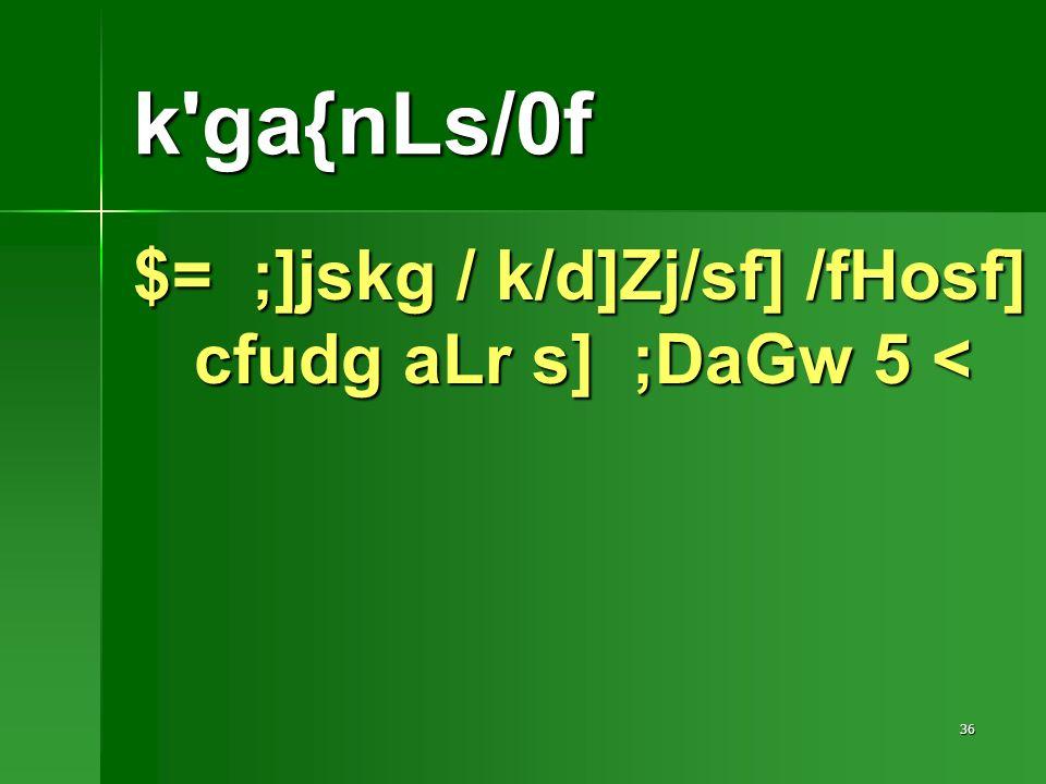 36 $= ;]jskg / k/d]Zj/sf] /fHosf] cfudg aLr s] ;DaGw 5 < k ga{nLs/0f