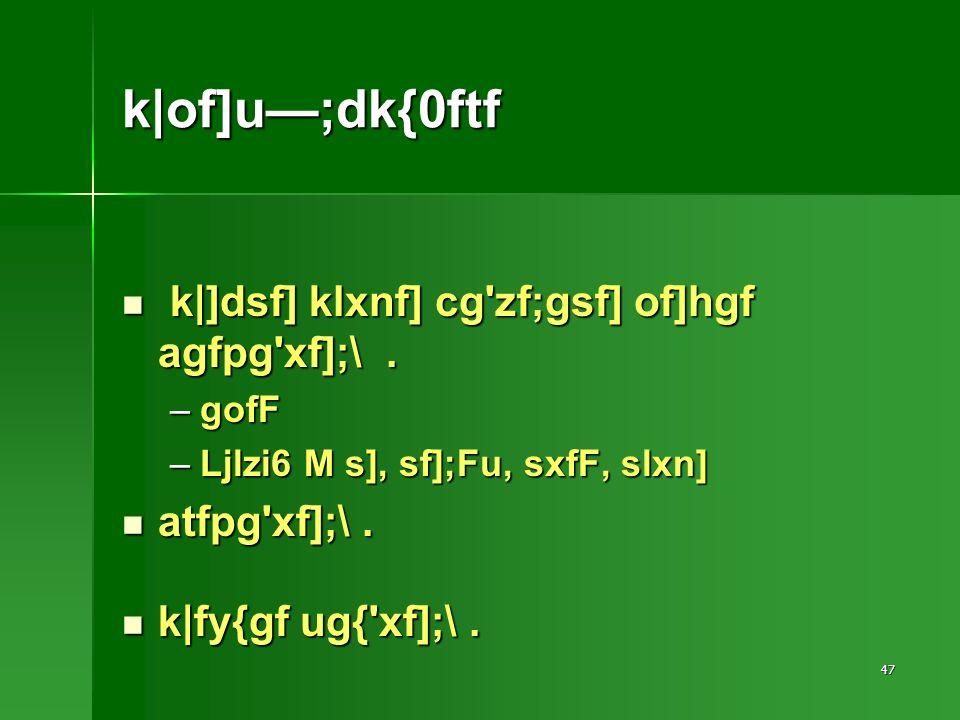 47 k|of]u;dk{0ftf k|]dsf] klxnf] cg zf;gsf] of]hgf agfpg xf];\.