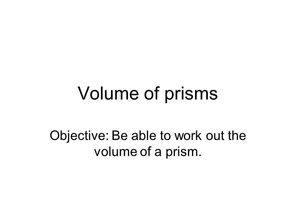 Volume of prisms Objective: Be able to work out the volume of a prism.