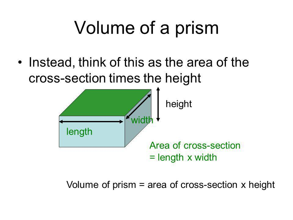 Volume of a prism Instead, think of this as the area of the cross-section times the height Area of cross-section = length x width height Volume of prism = area of cross-section x height length width