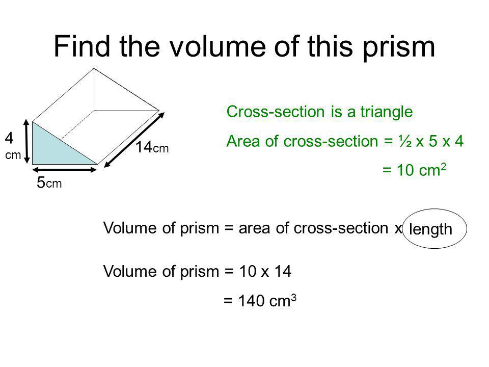 Find the volume of this prism Cross-section is a triangle Area of cross-section = ½ x 5 x 4 = 10 cm 2 4 cm 5 cm Volume of prism = 10 x 14 = 140 cm 3 14 cm Volume of prism = area of cross-section x height length