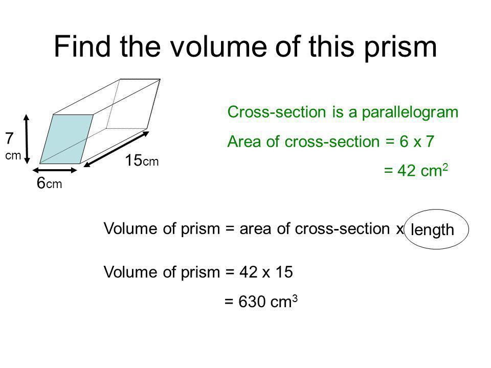Find the volume of this prism Cross-section is a parallelogram Area of cross-section = 6 x 7 = 42 cm 2 7 cm 6 cm Volume of prism = 42 x 15 = 630 cm 3 15 cm Volume of prism = area of cross-section x height length