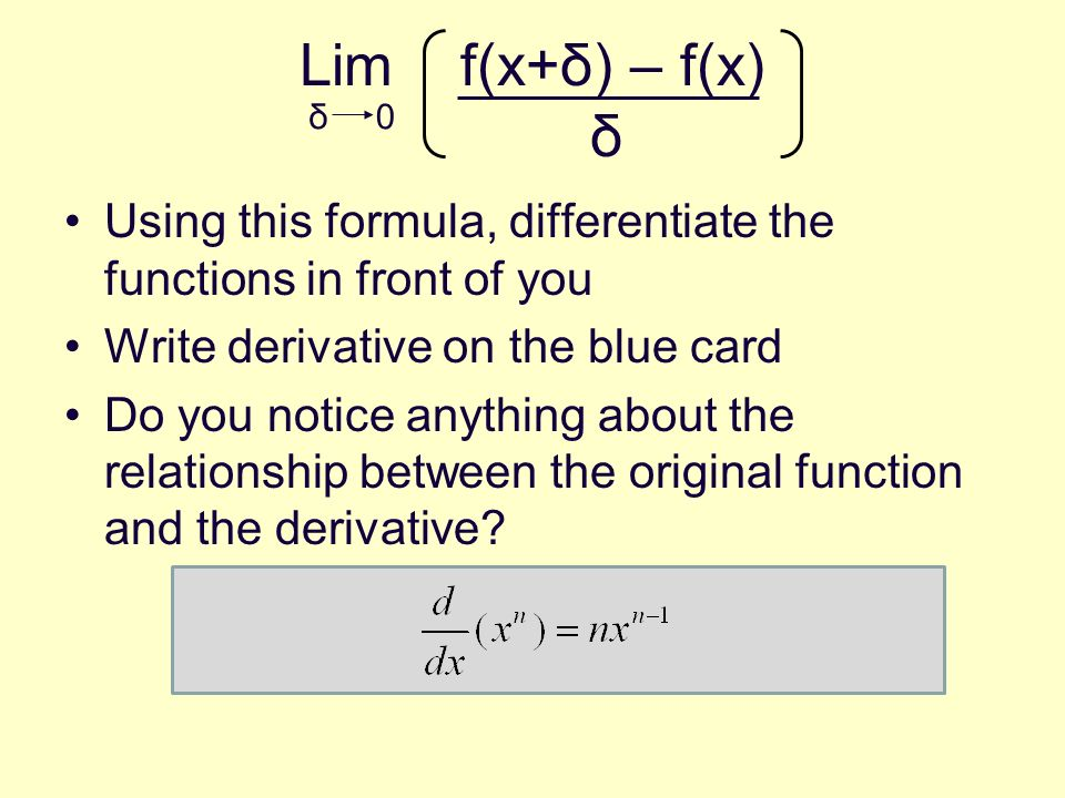 Lim f(x+δ) – f(x) δ Using this formula, differentiate the functions in front of you Write derivative on the blue card Do you notice anything about the