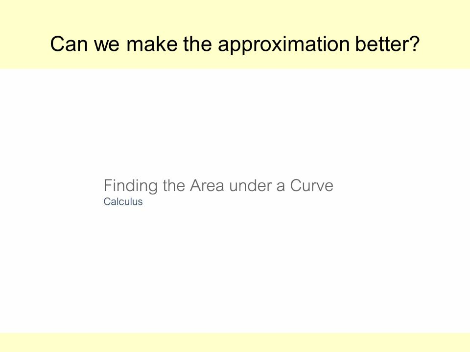 Can we make the approximation better? Insert YouTube Mr Bartons Maths – Area under a curve