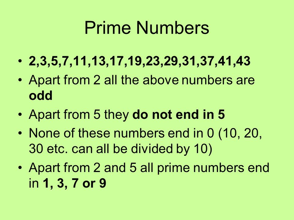 Prime Numbers 2,3,5,7,11,13,17,19,23,29,31,37,41,43 Apart from 2 all the above numbers are odd Apart from 5 they do not end in 5 None of these numbers