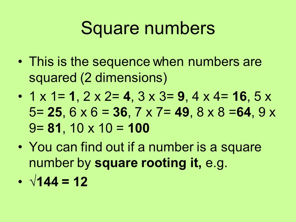 Square numbers This is the sequence when numbers are squared (2 dimensions) 1 x 1= 1, 2 x 2= 4, 3 x 3= 9, 4 x 4= 16, 5 x 5= 25, 6 x 6 = 36, 7 x 7= 49,