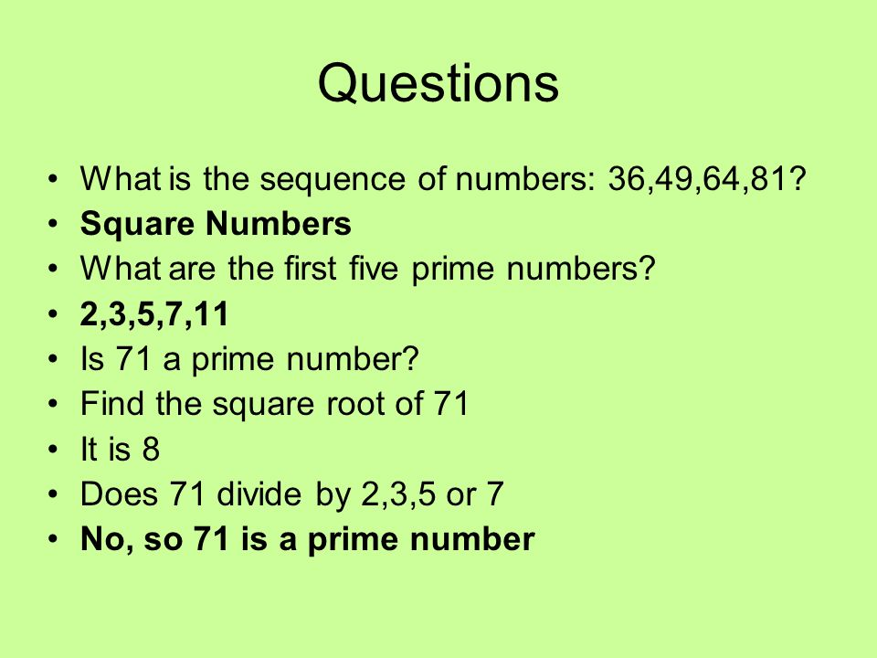 Questions What is the sequence of numbers: 36,49,64,81? Square Numbers What are the first five prime numbers? 2,3,5,7,11 Is 71 a prime number? Find th