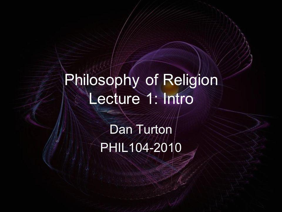 Philosophy of Religion Lecture 1: Intro Dan Turton PHIL104-2010