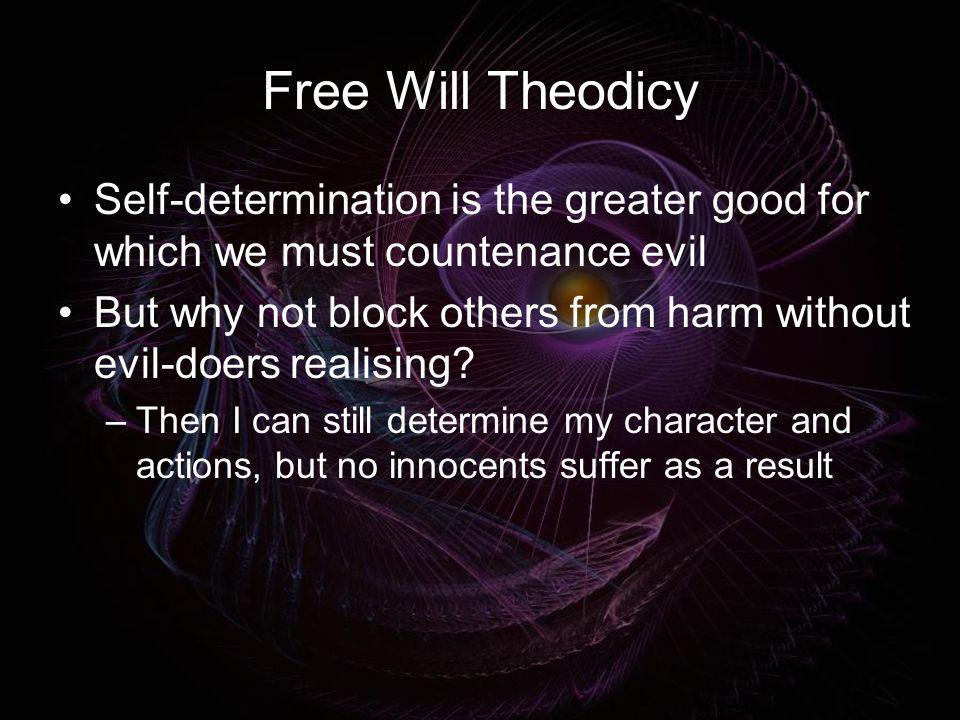 Free Will Theodicy Self-determination is the greater good for which we must countenance evil But why not block others from harm without evil-doers rea