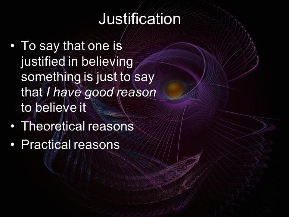 Justification To say that one is justified in believing something is just to say that I have good reason to believe it Theoretical reasons Practical r