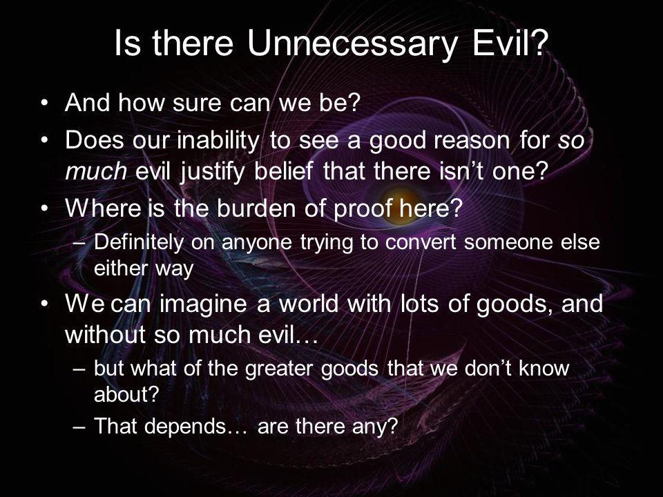 Is there Unnecessary Evil? And how sure can we be? Does our inability to see a good reason for so much evil justify belief that there isnt one? Where