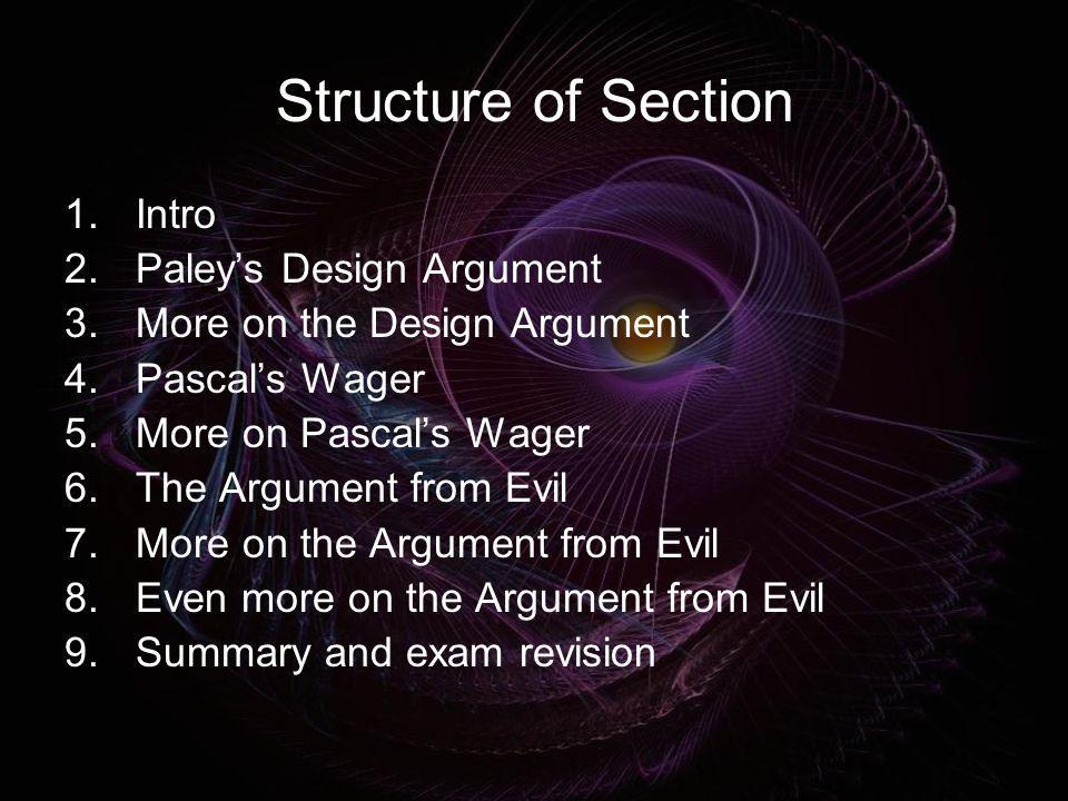 Structure of Section 1.Intro 2.Paleys Design Argument 3.More on the Design Argument 4.Pascals Wager 5.More on Pascals Wager 6.The Argument from Evil 7
