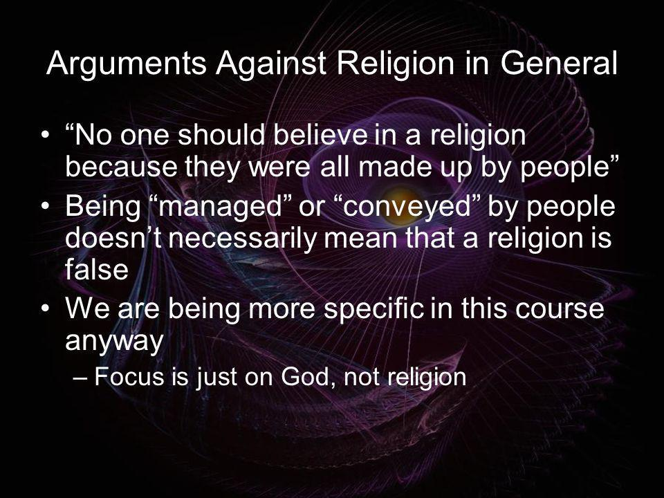 Arguments Against Religion in General No one should believe in a religion because they were all made up by people Being managed or conveyed by people