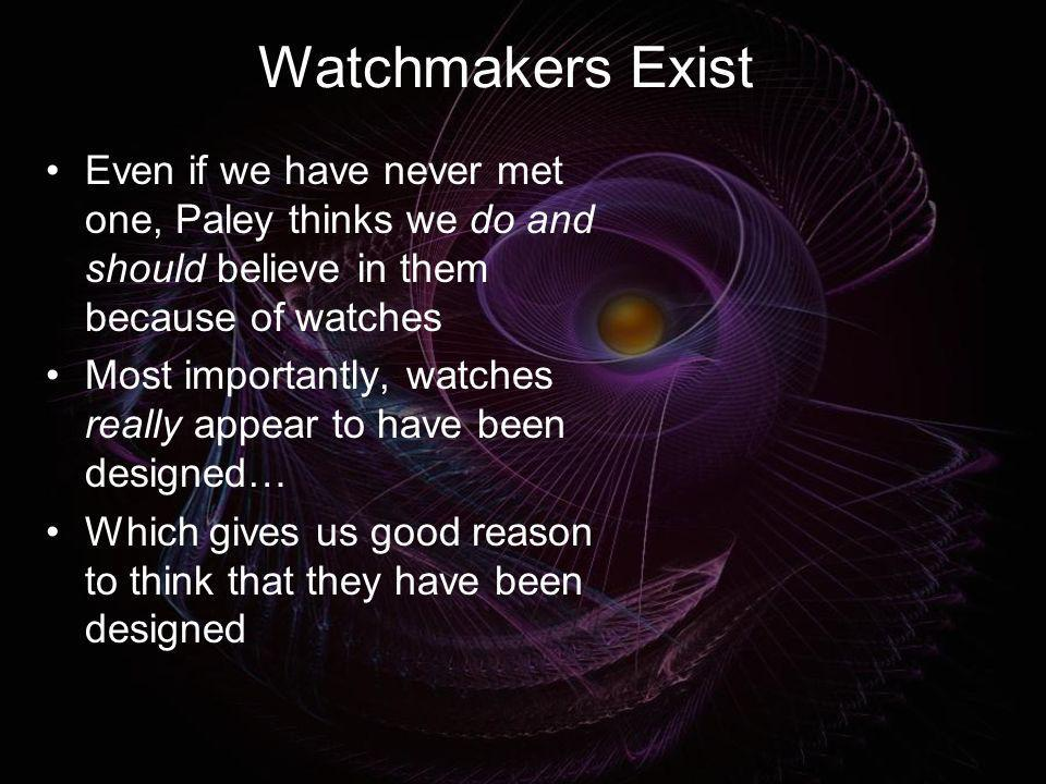 Watchmakers Exist Even if we have never met one, Paley thinks we do and should believe in them because of watches Most importantly, watches really app