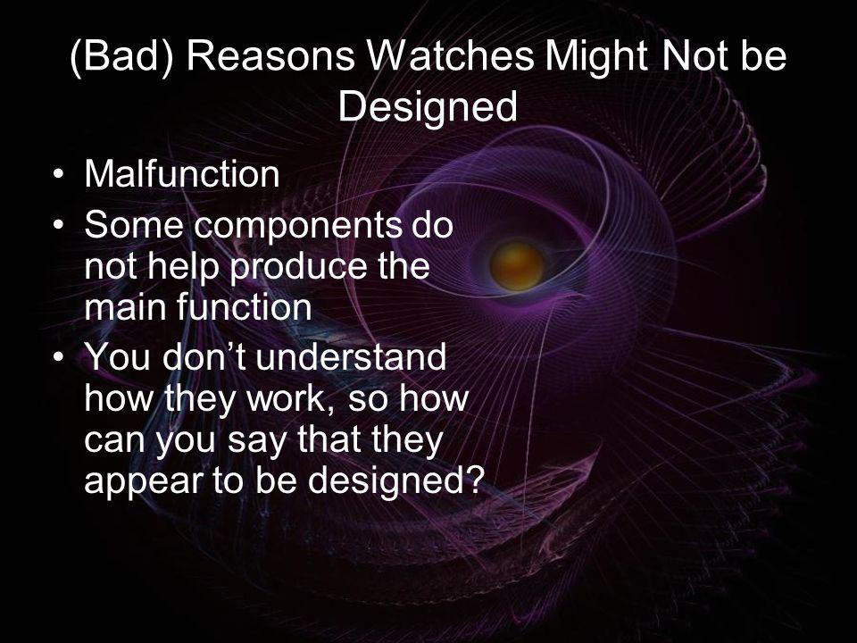 (Bad) Reasons Watches Might Not be Designed Malfunction Some components do not help produce the main function You dont understand how they work, so ho