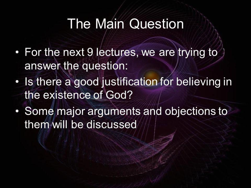 The Main Question For the next 9 lectures, we are trying to answer the question: Is there a good justification for believing in the existence of God?