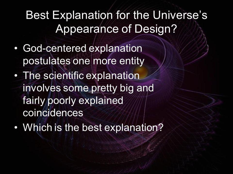 Best Explanation for the Universes Appearance of Design? God-centered explanation postulates one more entity The scientific explanation involves some